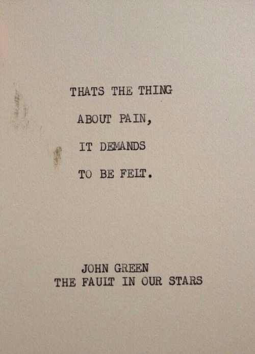 Fault in Our Stars, Stars, and The Fault in Our Stars: THATS THE THING  ABOUT PAIN  IT DEMANDS  TO BE FELT.  JOHN GREEN  THE FAULT IN OUR STARS