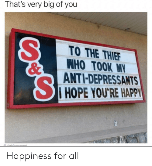 Happy, Happiness, and Hope: That's very big of you  TO THE THIEF  WHO TOOK MY  ANTI-DEPRESSANTS  I HOPE YOU'RE HAPPY  @hiahfiveexnert. Happiness for all
