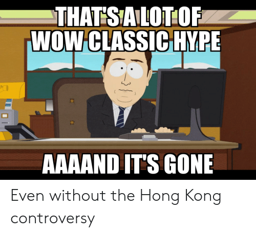 Aaaand Its Gone: THAT'SALOT OF  WOW CLASSIC HYPE  AAAAND IT'S GONE Even without the Hong Kong controversy