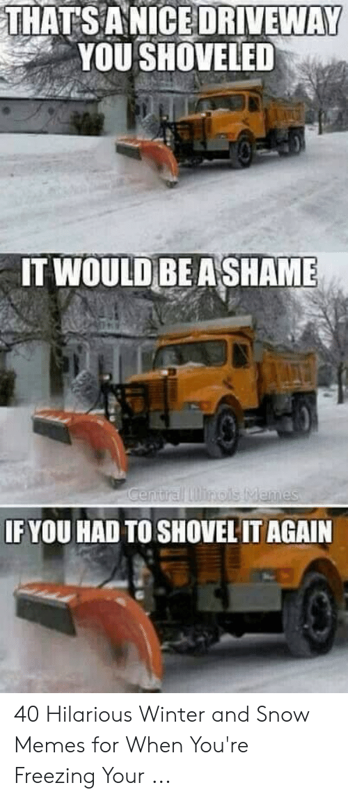Memes, Winter, and Snow: THATSANICE DRIVEWAY  YOU SHOVELED  IT WOULD BE ASHAME  IF YOU HAD TO SHOVEL IT AGAIN 40 Hilarious Winter and Snow Memes for When You're Freezing Your ...