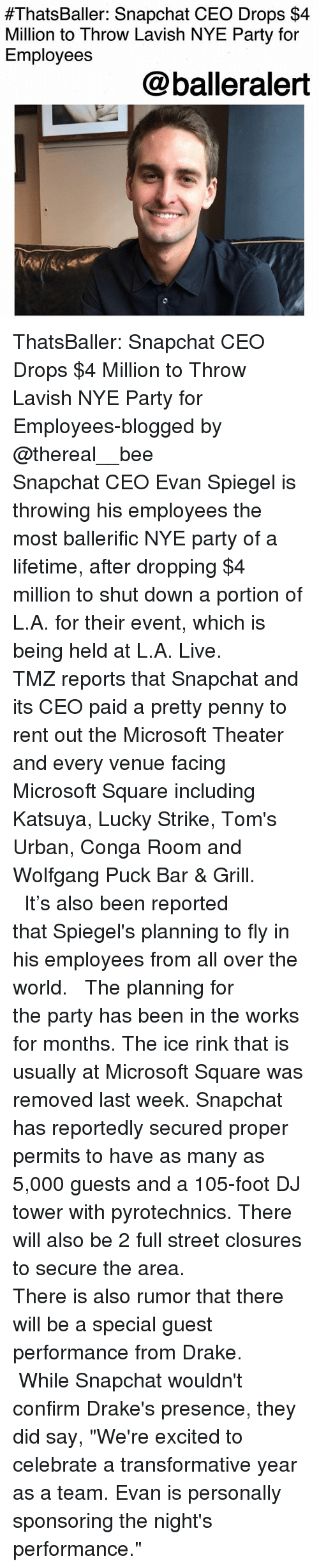 """Drake, Memes, and Microsoft:  #ThatsBaller: Snapchat CEO Drops $4  Million to Throw Lavish NYE Party for  Employees  @balleralert ThatsBaller: Snapchat CEO Drops $4 Million to Throw Lavish NYE Party for Employees-blogged by @thereal__bee ⠀⠀⠀⠀⠀⠀⠀⠀⠀ ⠀⠀ Snapchat CEO Evan Spiegel is throwing his employees the most ballerific NYE party of a lifetime, after dropping $4 million to shut down a portion of L.A. for their event, which is being held at L.A. Live. ⠀⠀⠀⠀⠀⠀⠀⠀⠀ ⠀⠀ TMZ reports that Snapchat and its CEO paid a pretty penny to rent out the Microsoft Theater and every venue facing Microsoft Square including Katsuya, Lucky Strike, Tom's Urban, Conga Room and Wolfgang Puck Bar & Grill. ⠀⠀⠀⠀⠀⠀⠀⠀⠀ ⠀⠀ It's also been reported that Spiegel's planning to fly in his employees from all over the world. ⠀⠀⠀⠀⠀⠀⠀⠀⠀ ⠀⠀ The planning for the party has been in the works for months. The ice rink that is usually at Microsoft Square was removed last week. Snapchat has reportedly secured proper permits to have as many as 5,000 guests and a 105-foot DJ tower with pyrotechnics. There will also be 2 full street closures to secure the area. ⠀⠀⠀⠀⠀⠀⠀⠀⠀ ⠀⠀ There is also rumor that there will be a special guest performance from Drake. ⠀⠀⠀⠀⠀⠀⠀⠀⠀ ⠀⠀ While Snapchat wouldn't confirm Drake's presence, they did say, """"We're excited to celebrate a transformative year as a team. Evan is personally sponsoring the night's performance."""""""