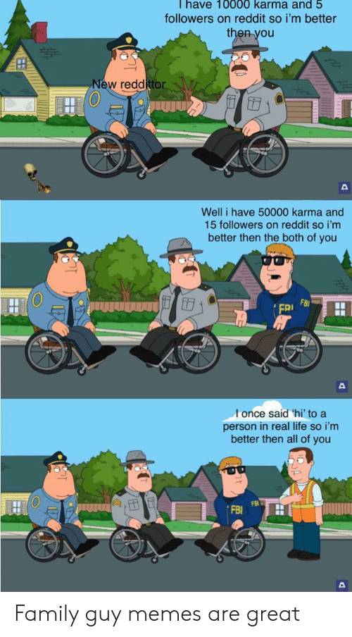 Family Guy: Thave 10000 karma and 5  followers on reddit so i'm better  then you  New reddittor  Well i have 50000 karma and  15 followers on reddit so i'm  better then the both of you  FB  FRI  l once said 'hi' to a  person in real life so i'm  better then all of you Family guy memes are great