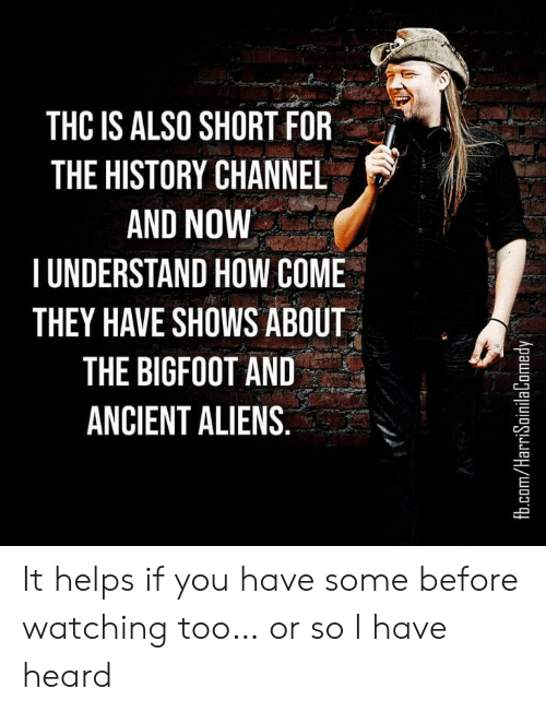 fb.com: THC IS ALSO SHORT FOR  THE HISTORY CHANNEL  AND NOW  TUNDERSTAND HOW COME  THEY HAVE SHOWS ABOUT  THE BIGFOOT AND  ANCIENT ALIENS.  fb.com/HarriSoinilaComedy It helps if you have some before watching too… or so I have heard