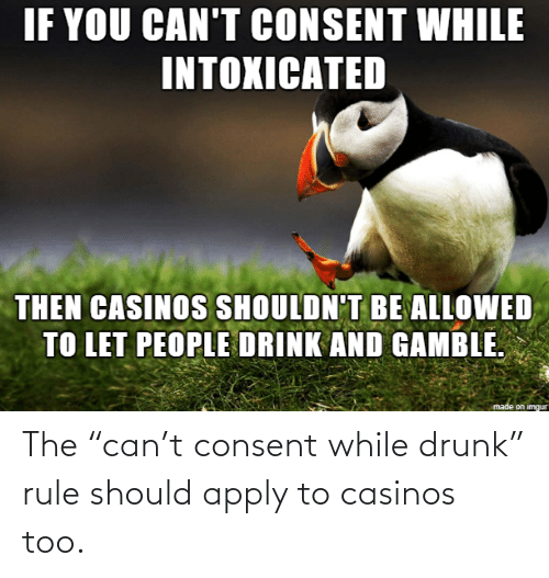 """Apply: The """"can't consent while drunk"""" rule should apply to casinos too."""