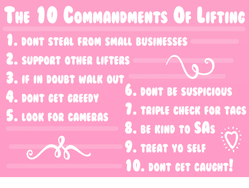 tacs: THE 00 CoMMANDMENTS OF LIFTING  0. DONT STEAL FROM SMALL BUSINESSES  2. SUPPORT OTHER LIFTERS  3. IF IN DOUBT WALK OUT  4. DONT GET GREEDY  S. LOOR FOR CAMERAS . TRIPLE CHECK FOR TAcs  6, DONT BE SUSPICIOUS  9. TREAT YO SELF  00. DONT GET CAUGHT!