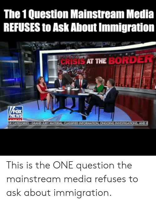 Mainstream Media: The 1 Question Mainstream Media  REFUSES to Ask About Immigration  CRISISAT ME BORDER  EW  MATERIAL CLASSIFIED INFORMAT  AND This is the ONE question the mainstream media refuses to ask about immigration.