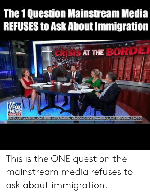 Mainstream Media: The 1 Question Mainstream Media  REFUSES to Ask About Immigration  SAT THE BORD  FOX  EW  RAND JURY MATERIAL CIASSIFIED INFORMATION, ONGOING INVESTIGATIONS, AND INDIVIDUALS NOT This is the ONE question the mainstream media refuses to ask about immigration.