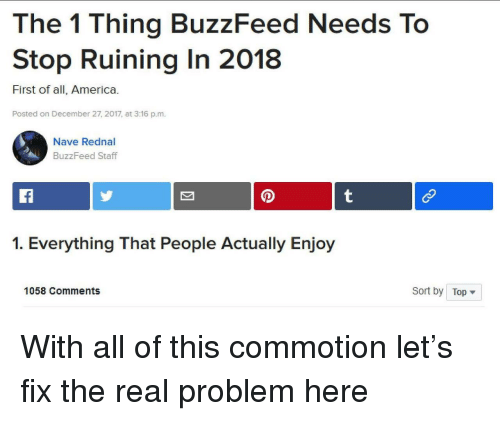 December 27: The 1 Thing BuzzFeed Needs To  Stop Ruining In 2018  First of all, America.  Posted on December 27, 2017, at 3:16 p.m.  Nave Rednal  BuzzFeed Staff  1. Everything That People Actually Enjoy  1058 Comments  Sort by Top <p>With all of this commotion let's fix the real problem here</p>