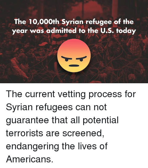 American, Live, and Today: The 10,000th Syrian refugee of the  year was admitted to the U.S. today The current vetting process for Syrian refugees can not guarantee that all potential terrorists are screened, endangering the lives of Americans.