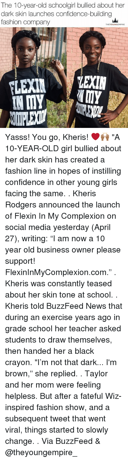 """Subsequent: The 10-year-old schoolgirl bullied about her  dark skin launches confidence-building  fashion company  THEYOUNGEMPIRE  LEXIN  IN MY Yasss! You go, Kheris! ❤️🙌🏾 """"A 10-YEAR-OLD girl bullied about her dark skin has created a fashion line in hopes of instilling confidence in other young girls facing the same. . Kheris Rodgers announced the launch of Flexin In My Complexion on social media yesterday (April 27), writing: """"I am now a 10 year old business owner please support! FlexinInMyComplexion.com."""" . Kheris was constantly teased about her skin tone at school. . Kheris told BuzzFeed News that during an exercise years ago in grade school her teacher asked students to draw themselves, then handed her a black crayon. """"I'm not that dark... I'm brown,"""" she replied. . Taylor and her mom were feeling helpless. But after a fateful Wiz-inspired fashion show, and a subsequent tweet that went viral, things started to slowly change. . Via BuzzFeed & @theyoungempire_"""