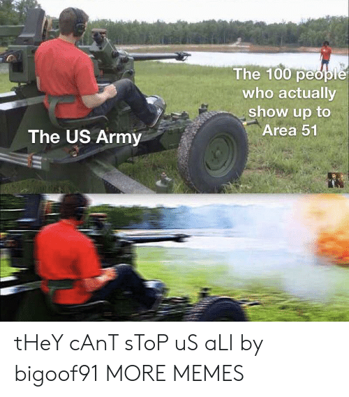 The 100: The 100 people  who actually  show up to  Area 51  The US Army tHeY cAnT sToP uS aLl by bigoof91 MORE MEMES
