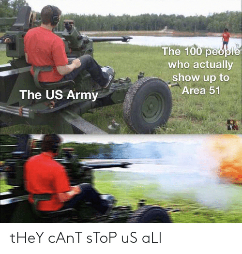 The 100: The 100 people  who actually  show up to  Area 51  The US Army tHeY cAnT sToP uS aLl