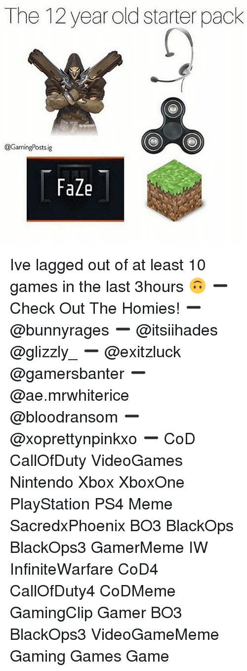 Meme, Memes, and Nintendo: The 12 year old starter pack  @GamingPosts.ig  FaZe Ive lagged out of at least 10 games in the last 3hours 🙃 ➖ Check Out The Homies! ➖ @bunnyrages ➖ @itsiihades @glizzly_ ➖ @exitzluck @gamersbanter ➖ @ae.mrwhiterice @bloodransom ➖ @xoprettynpinkxo ➖ CoD CallOfDuty VideoGames Nintendo Xbox XboxOne PlayStation PS4 Meme SacredxPhoenix BO3 BlackOps BlackOps3 GamerMeme IW InfiniteWarfare CoD4 CallOfDuty4 CoDMeme GamingClip Gamer BO3 BlackOps3 VideoGameMeme Gaming Games Game