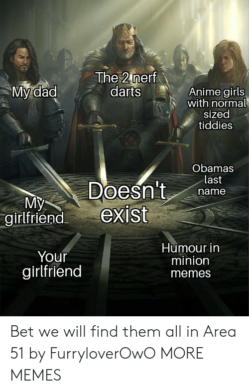 Minion: The 2 nerf  darts  My dad  Anime girls  with normal  sized  tiddies  Obamas  last  Doesn't  exist  name  My  girlfriend  Humour in  minion  Your  girlfriend  memes Bet we will find them all in Area 51 by FurryloverOwO MORE MEMES