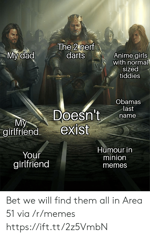 nerf: The 2 nerf  darts  My dad  Anime girls  with normal  sized  tiddies  Obamas  last  Doesn't  exist  name  My  girlfriend  Humour in  minion  Your  girlfriend  memes Bet we will find them all in Area 51 via /r/memes https://ift.tt/2z5VmbN