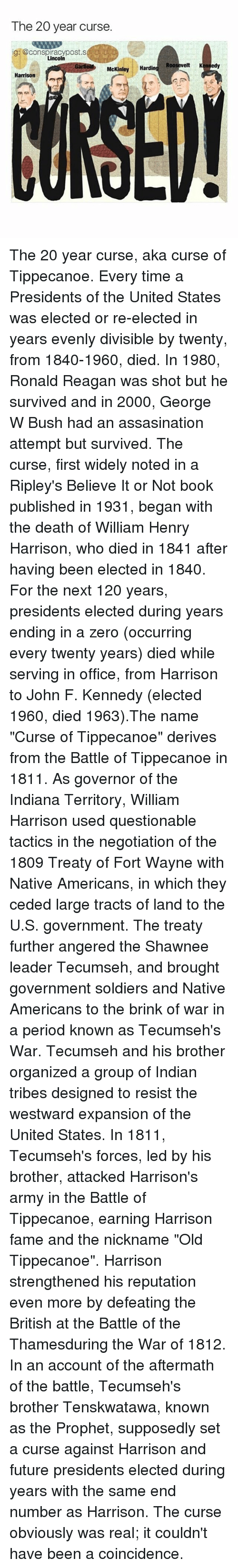 """mckinley: The 20 year curse.  ig: @conspiracypostis  ii  Lincoln  McKinley  Hardin  Roosevelt Kennedy  Harrison The 20 year curse, aka curse of Tippecanoe. Every time a Presidents of the United States was elected or re-elected in years evenly divisible by twenty, from 1840-1960, died. In 1980, Ronald Reagan was shot but he survived and in 2000, George W Bush had an assasination attempt but survived. The curse, first widely noted in a Ripley's Believe It or Not book published in 1931, began with the death of William Henry Harrison, who died in 1841 after having been elected in 1840. For the next 120 years, presidents elected during years ending in a zero (occurring every twenty years) died while serving in office, from Harrison to John F. Kennedy (elected 1960, died 1963).The name """"Curse of Tippecanoe"""" derives from the Battle of Tippecanoe in 1811. As governor of the Indiana Territory, William Harrison used questionable tactics in the negotiation of the 1809 Treaty of Fort Wayne with Native Americans, in which they ceded large tracts of land to the U.S. government. The treaty further angered the Shawnee leader Tecumseh, and brought government soldiers and Native Americans to the brink of war in a period known as Tecumseh's War. Tecumseh and his brother organized a group of Indian tribes designed to resist the westward expansion of the United States. In 1811, Tecumseh's forces, led by his brother, attacked Harrison's army in the Battle of Tippecanoe, earning Harrison fame and the nickname """"Old Tippecanoe"""". Harrison strengthened his reputation even more by defeating the British at the Battle of the Thamesduring the War of 1812. In an account of the aftermath of the battle, Tecumseh's brother Tenskwatawa, known as the Prophet, supposedly set a curse against Harrison and future presidents elected during years with the same end number as Harrison. The curse obviously was real; it couldn't have been a coincidence."""