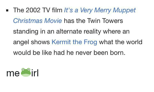 twin towers: - The 2002 TV film It's a Very Merry Muppet  Christmas Movie has the Twin Towers  standing in an alternate reality where an  angel shows Kermit the Frog what the world  would be like had he never been born. me🐸irl