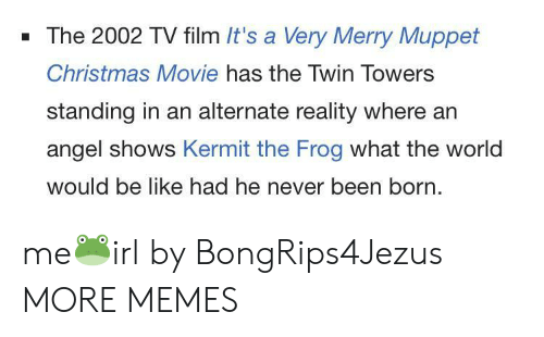 Christmas Movie: - The 2002 TV film It's a Very Merry Muppet  Christmas Movie has the Twin Towers  standing in an alternate reality where an  angel shows Kermit the Frog what the world  would be like had he never been born. me🐸irl by BongRips4Jezus MORE MEMES