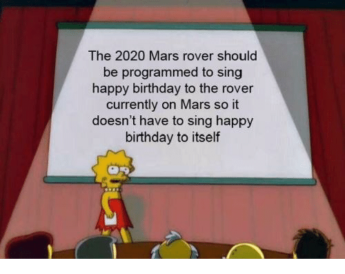 Birthday, Happy Birthday, and Happy: The 2020 Mars rover should  be programmed to sing  happy birthday to the rover  currently on Mars so it  doesn't have to sing happy  birthday to itself