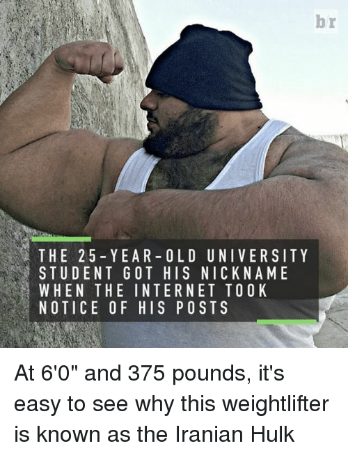 """weightlifter: THE 25 YEAR- OLD UNIVERSITY  STUDENT GOT HIS NICK NAME  L WHEN THE INTERNET TOO K  NOTICE OF HIS POSTS At 6'0"""" and 375 pounds, it's easy to see why this weightlifter is known as the Iranian Hulk"""