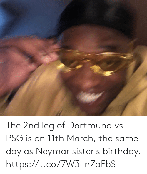 leg: The 2nd leg of Dortmund vs PSG is on 11th March, the same day as Neymar sister's birthday. https://t.co/7W3LnZaFbS