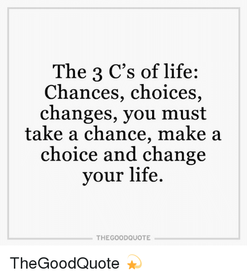 The 3 Cs Of Life Chances Choices Changes You Must Take A Chance