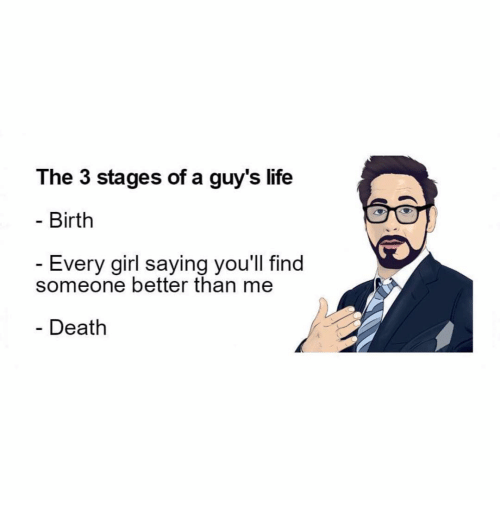 Girls Says: The 3 stages of a guy's life  Birth  Every girl saying you'll find  someone better than me  Death