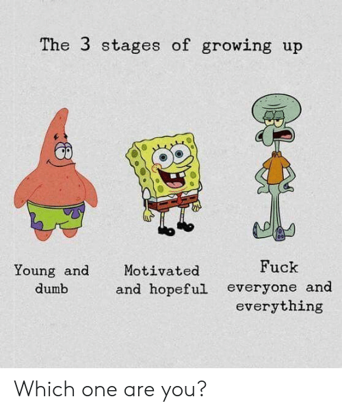 Growing up: The 3 stages of growing up  Fuck  Young and  Motivated  and hopeful  dumb  everyone and  everything Which one are you?