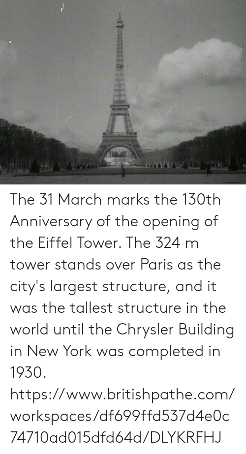 Memes, New York, and Chrysler: The 31 March marks the 130th Anniversary of the opening of the Eiffel Tower. The 324 m tower stands over Paris as the city's largest structure, and it was the tallest structure in the world until the Chrysler Building in New York was completed in 1930. https://www.britishpathe.com/workspaces/df699ffd537d4e0c74710ad015dfd64d/DLYKRFHJ