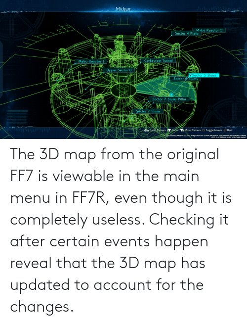 changes: The 3D map from the original FF7 is viewable in the main menu in FF7R, even though it is completely useless. Checking it after certain events happen reveal that the 3D map has updated to account for the changes.