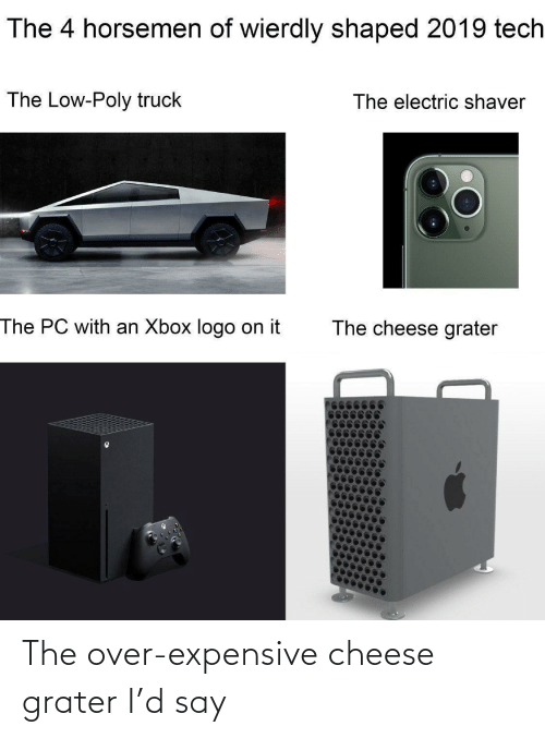 Xbox: The 4 horsemen of wierdly shaped 2019 tech  The Low-Poly truck  The electric shaver  The PC with an Xbox logo on it  The cheese grater The over-expensive cheese grater I'd say