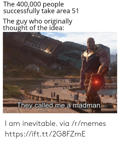 Memes, Thought, and Idea: The 400,000 people  successfully take area 51  The guy who originally  thought of the idea  They called me a madman I am inevitable. via /r/memes https://ift.tt/2G8FZmE