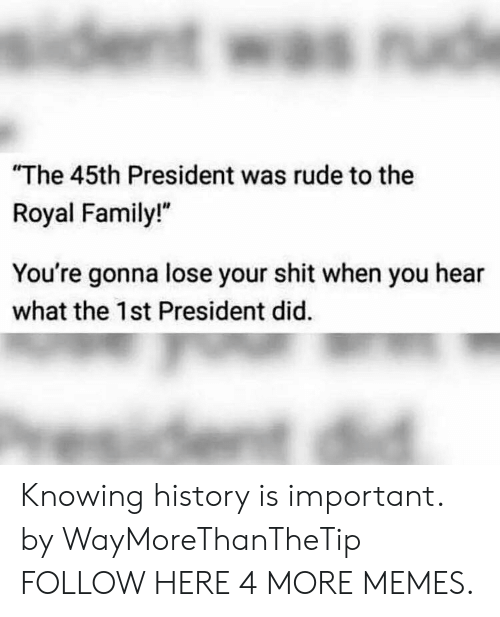 """Royal family: The 45th President was rude to the  Royal Family!""""  You're gonna lose your shit when you hear  what the 1st President did. Knowing history is important. by WayMoreThanTheTip FOLLOW HERE 4 MORE MEMES."""