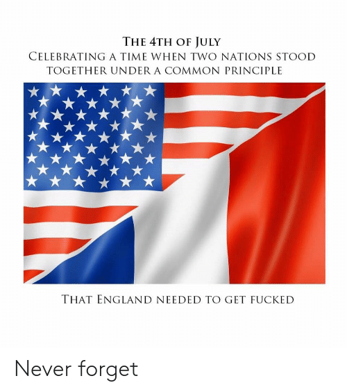 England, 4th of July, and Common: THE 4TH OF JULY  CELEBRATINGA TIME WHEN TWO NATIONS STOOD  TOGETHER UNDER A COMMON PRINCIPLE  THAT ENGLAND NEEDED TO GET FUCKED Never forget