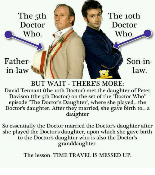 "tennant: The 5th  Doctor  Who.  The 1oth  Doctor  Who.  Father  in-law  Son-in-  law  BUT WAIT THERES MORE:  David Tennant (the 1oth Doctor) met the daughter of Peter  Davison (the 5th Doctor) on the set of the ""Doctor Who  episode ""The Doctor's Daughter, where she played... the  Doctor's daughter. After they married, she gave birth to... a  daughter  So essentially the Doctor married the Doctor's daughter after  she played the Doctor's daughter, upon which she gave birth  to the Doctor's daughter who is also the Doctor's  granddaughter  The lesson: TIME TRAVEL IS MESSED UP."
