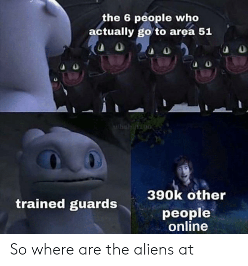 Aliens: the 6 people who  actually go to area 51  Whshinioo  390k other  trained guards  people  online So where are the aliens at