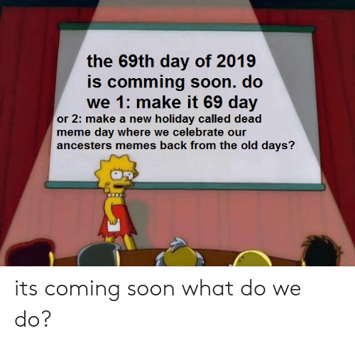 Meme, Memes, and Soon...: the 69th day of 2019  is comming soon. do  we 1: make it 69 dav  or 2: make a new holiday called dead  meme day where we celebrate our  ancesters memes back from the old days? its coming soon what do we do?