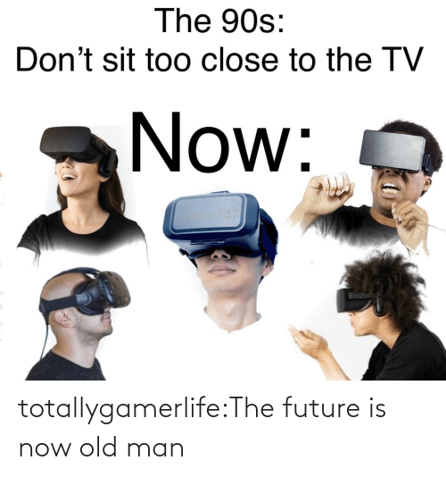 too close: The 90s:  Don't sit too close to the TV  Now:  os247 totallygamerlife:The future is now old man