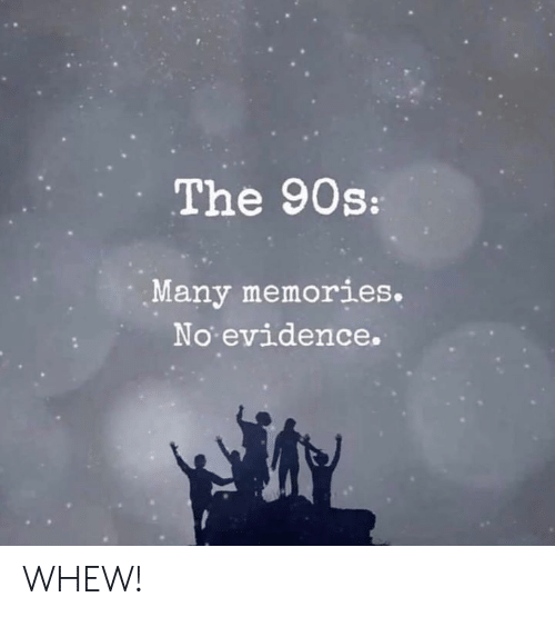 Dank, 90's, and 🤖: The 90s:  Many memories.  No evidence. WHEW!