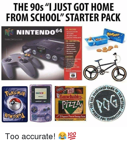 """School, Home, and Starter Pack: THE 90s""""I JUST GOT HOME  FROM SCHOOL"""" STARTER PACK  THE NRCHIE  NINTENDO64  NINTENDONM  precise matien  CONTENTS  30 Mand  申  ONED  GAMEBOY  lunchables  3 Pepperoni Plaored Sausage Pizzas Too accurate! 😂💯"""