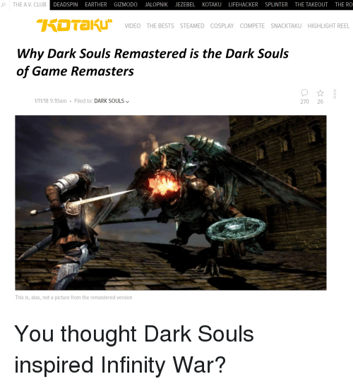 Club, Cosplay, and Game: THE A.V. CLUB  DEADSPIN EARTHER GIZMODO JALOPNIK JEZEBEL KOTAKU LIFEHACKER SPLINTER THE TAKEOUT THE RO  VIDEO THE BESTS STEAMED COSPLAY COMPETE SNACKTAKU HIGHLIGHT REEL  Why Dark Souls Remastered is the Dark Souls  of Game Remasters  1/11/18 9:10am Filed to: DARK SOULS  270 26  This is, alas, not a picture from the remastered version