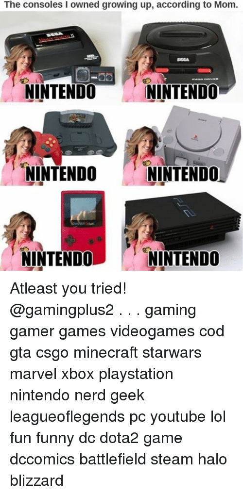 Memes, Nerd, and Nintendo: The according to Mom.  up, according to Mom.  up, growing NINTENDO  NINTENDO  NINTENDO  NINTENDO  NINTENDO  NINTENDO Atleast you tried! @gamingplus2 . . . gaming gamer games videogames cod gta csgo minecraft starwars marvel xbox playstation nintendo nerd geek leagueoflegends pc youtube lol fun funny dc dota2 game dccomics battlefield steam halo blizzard