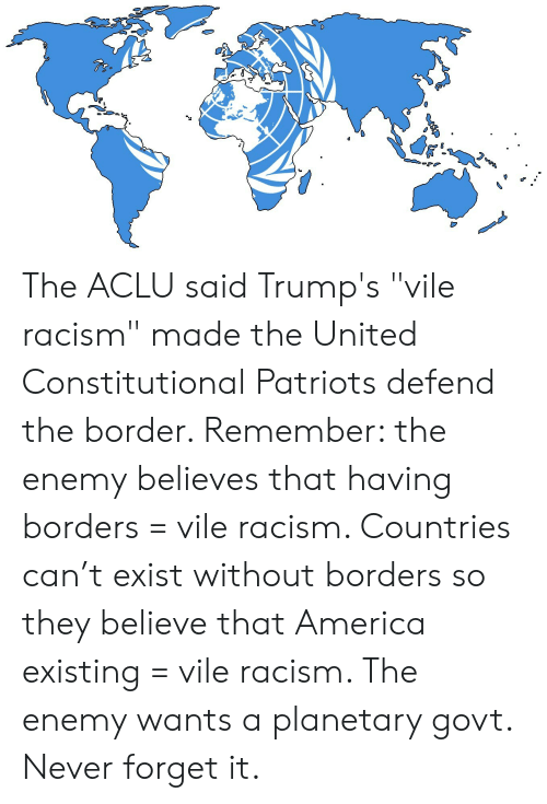 """America, Patriotic, and Racism: The ACLU said Trump's """"vile racism"""" made the United Constitutional Patriots defend the border. Remember: the enemy believes that having borders = vile racism. Countries can't exist without borders so they believe that America existing = vile racism. The enemy wants a planetary govt. Never forget it."""