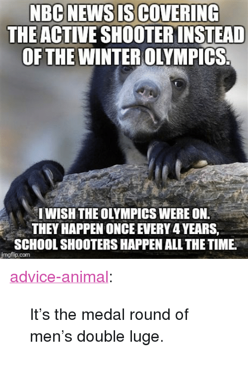 "School Shooters: THE ACTIVE SHOOTER INSTEAD  OF THE WINTER OLYMPICS  IWISH THE OLYMPICS WERE ON.  THEY HAPPEN ONCE EVERY 4 YEARS,  SCHOOL SHOOTERS HAPPEN ALL THE TIME  imgflip.com <p><a href=""http://advice-animal.tumblr.com/post/170922652160/its-the-medal-round-of-mens-double-luge"" class=""tumblr_blog"">advice-animal</a>:</p>  <blockquote><p>It's the medal round of men's double luge.</p></blockquote>"