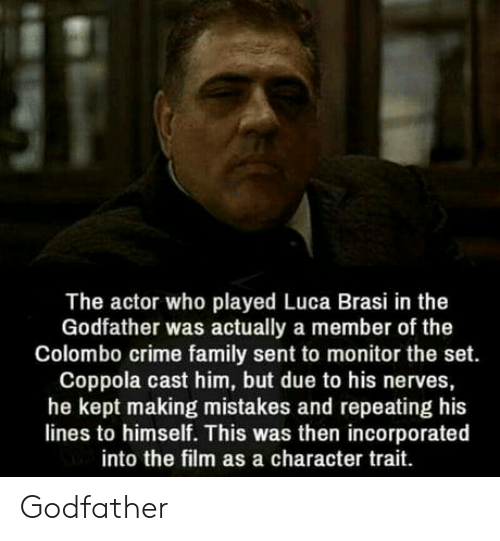 Crime, Family, and The Godfather: The actor who played Luca Brasi in the  Godfather was actually a member of the  Colombo crime family sent to monitor the set.  Coppola cast him, but due to his nerves,  he kept making mistakes and repeating his  lines to himself. This was then incorporated  into the film as a character trait Godfather