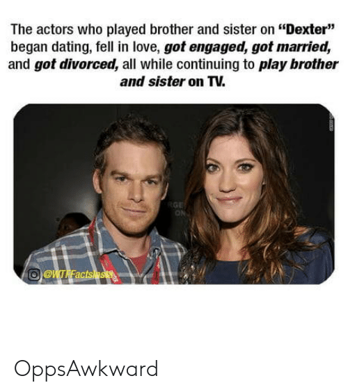"Dexter: The actors who played brother and sister on ""Dexter""  began dating, fell in love, got engaged, got married,  and got divorced, all while continuing to play brother  and sister on TV.  ON OppsAwkward"