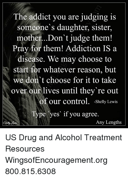 Drugs, Memes, and Control: The addict you are judging is  someone's daughter, sister,  mother...Don't judge them!  Pray for them! Addiction IS a  disease. We may choose to  Start for whatever reason, but  we don't choose for it to take  over our lives until they re out  of our control  Shelly Lewis  Type yes if you agree.  Any Lengths  Shelly US Drug and Alcohol Treatment Resources  WingsofEncouragement.org 800.815.6308