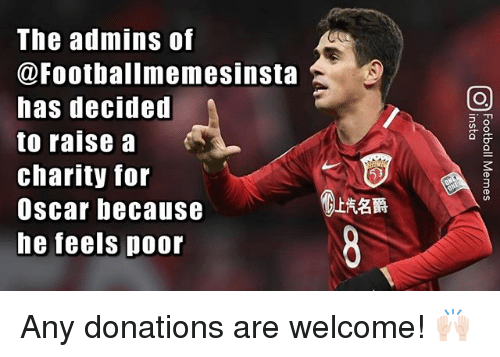 Memes, 🤖, and Oscar: The admins of  @Footballmemesinsta  has decided  to raisea  charity for  Oscar because  he feels poor  上汽名爵 Any donations are welcome! 🙌🏻