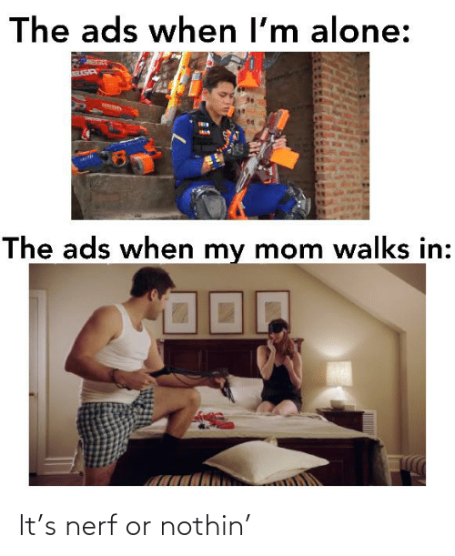 Nerf Or Nothin: The ads when l'm alone:  VTRESURS  The ads when my mom walks in: It's nerf or nothin'