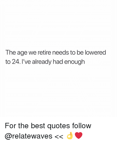 Memes, Best, and Quotes: The age we retire needs to be lowered  to 24. I've already had enough For the best quotes follow @relatewaves << 👌❤️